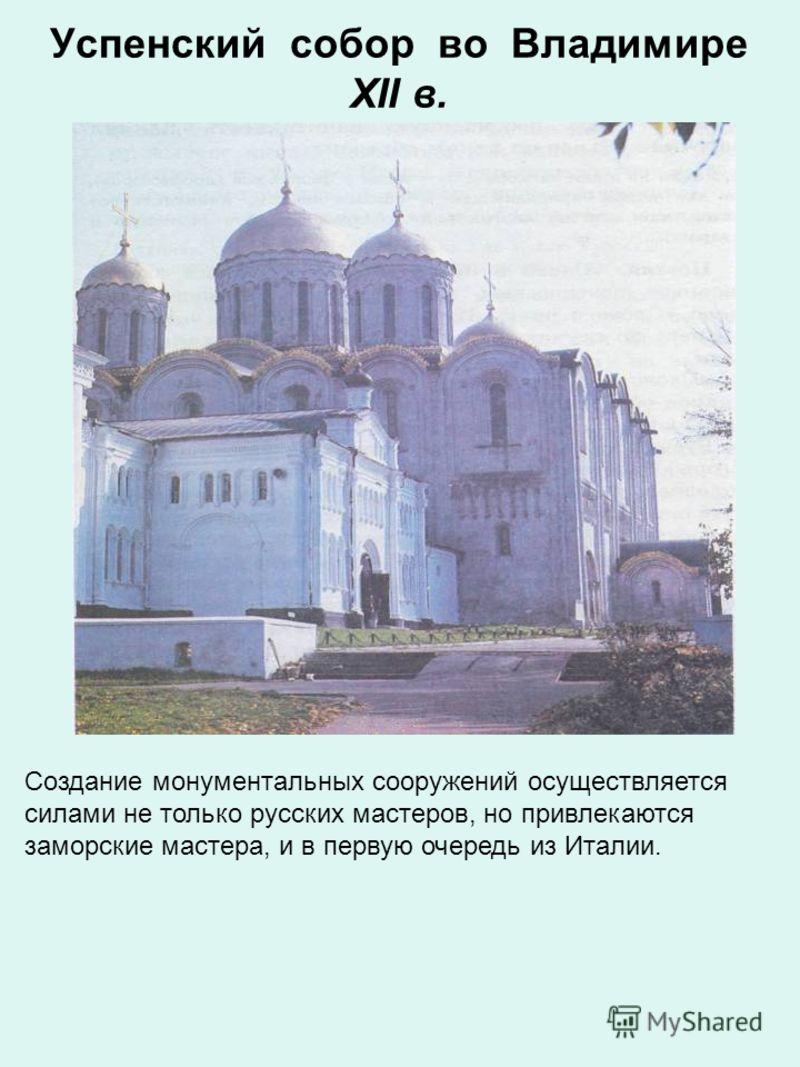 Успенский собор во Владимире XII в. Создание монументальных сооружений осуществляется силами не только русских мастеров, но привлекаются заморские мастера, и в первую очередь из Италии.