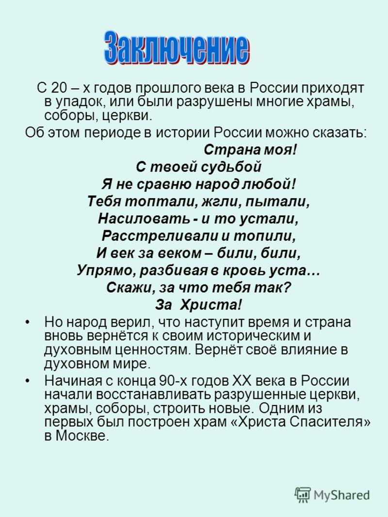 С 20 – х годов прошлого века в России приходят в упадок, или были разрушены многие храмы, соборы, церкви. Об этом периоде в истории России можно сказать: Страна моя! С твоей судьбой Я не сравню народ любой! Тебя топтали, жгли, пытали, Насиловать - и