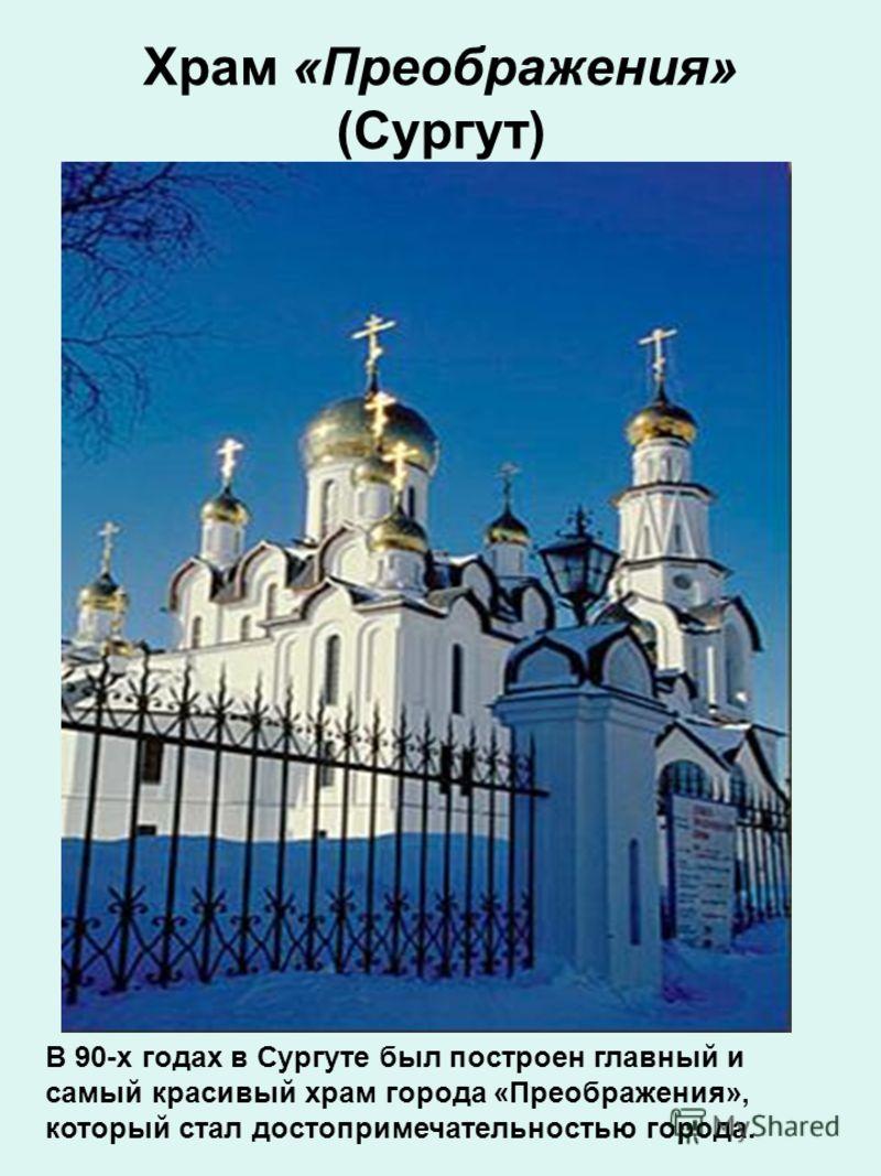 Храм «Преображения» (Сургут) В 90-х годах в Сургуте был построен главный и самый красивый храм города «Преображения», который стал достопримечательностью города.