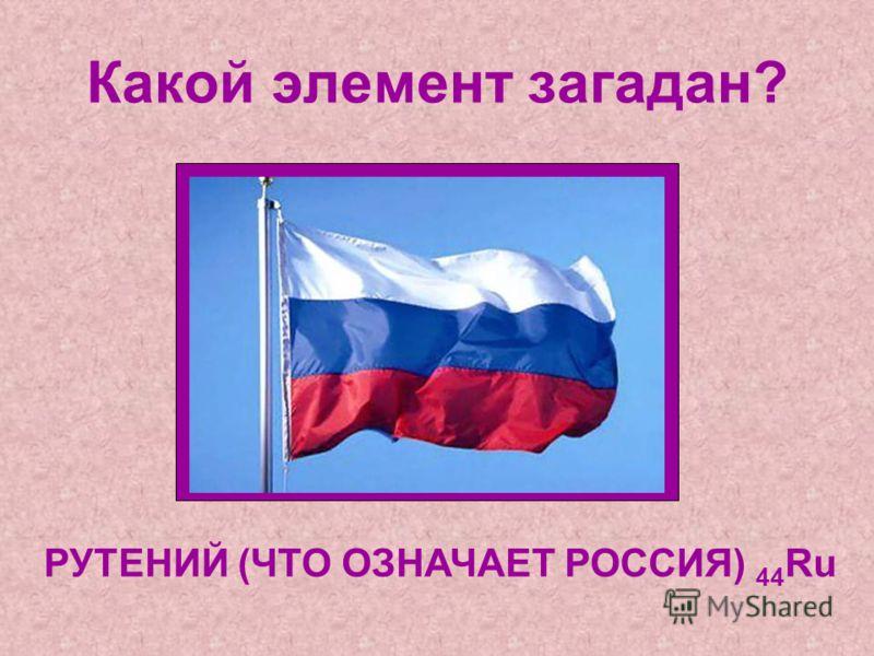 Какой элемент загадан? РУТЕНИЙ (ЧТО ОЗНАЧАЕТ РОССИЯ) 44 Ru