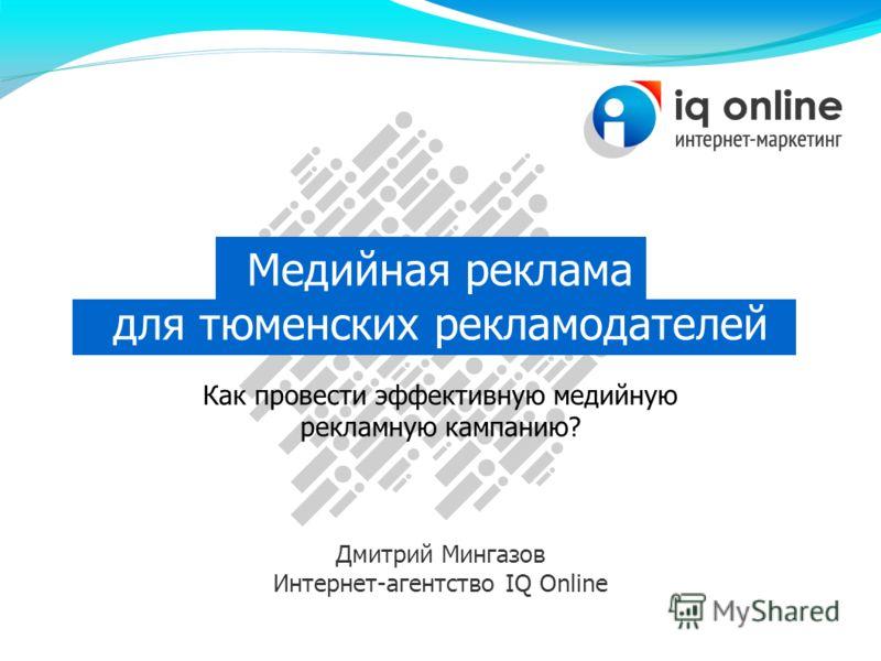 Медийная реклама для тюменских рекламодателей Как провести эффективную медийную рекламную кампанию? Дмитрий Мингазов Интернет-агентство IQ Online