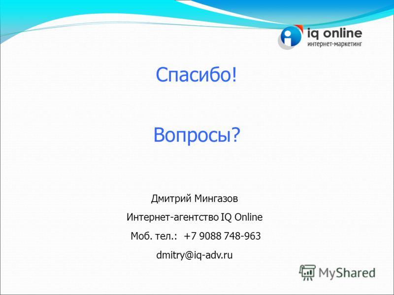 Дмитрий Мингазов Интернет-агентство IQ Online Моб. тел.: +7 9088 748-963 dmitry@iq-adv.ru Спасибо! Вопросы?