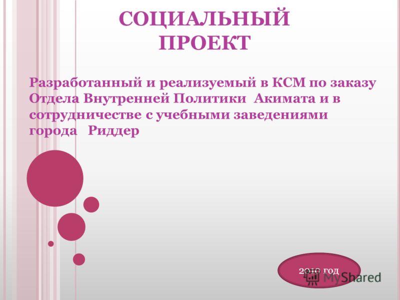 СОЦИАЛЬНЫЙ ПРОЕКТ Разработанный и реализуемый в КСМ по заказу Отдела Внутренней Политики Акимата и в сотрудничестве с учебными заведениями города Риддер 2010 год