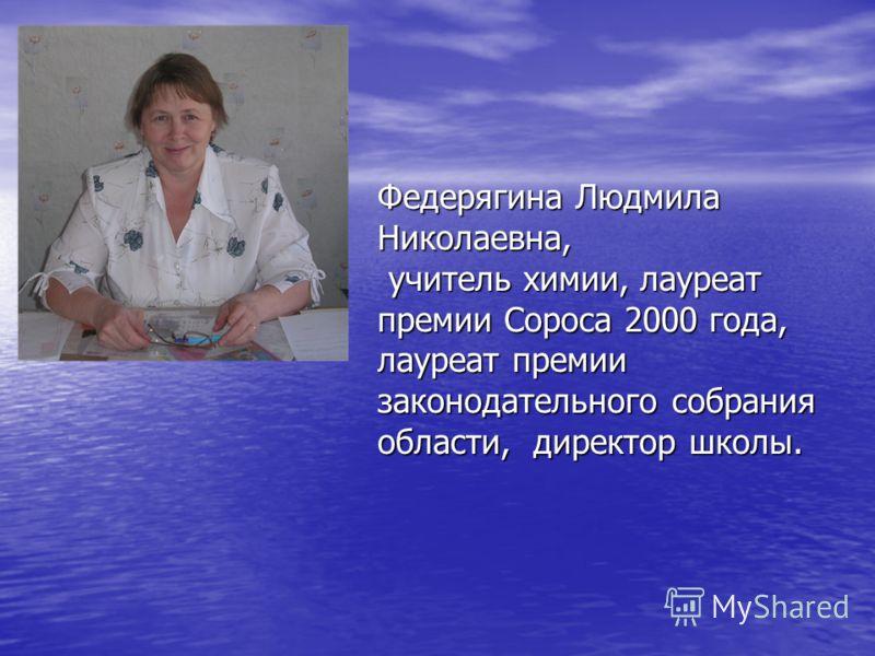 Федерягина Людмила Николаевна, учитель химии, лауреат премии Сороса 2000 года, лауреат премии законодательного собрания области, директор школы.