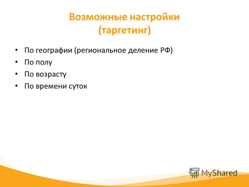 Возможные настройки (таргетинг) По географии (региональное деление РФ) По полу По возрасту По времени суток