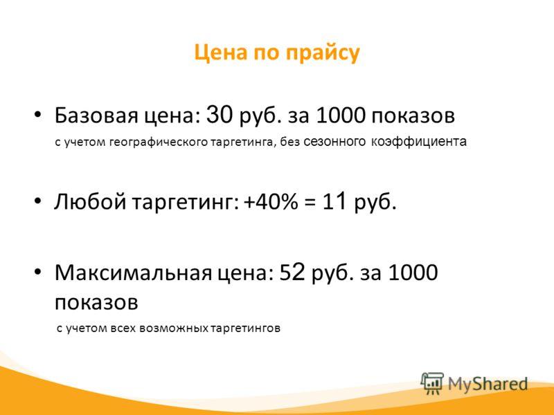 Цена по прайсу Базовая цена: 30 руб. за 1000 показов с учетом географического таргетинга, без сезонного коэффициента Любой таргетинг: +40% = 1 1 руб. Максимальная цена: 5 2 руб. за 1000 показов с учетом всех возможных таргетингов