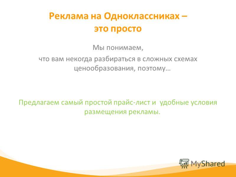 Реклама на Одноклассниках – это просто Мы понимаем, что вам некогда разбираться в сложных схемах ценообразования, поэтому… Предлагаем самый простой прайс-лист и удобные условия размещения рекламы.
