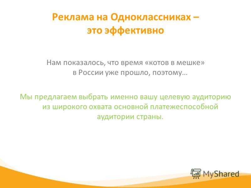 Реклама на Одноклассниках – это эффективно Нам показалось, что время «котов в мешке» в России уже прошло, поэтому… Мы предлагаем выбрать именно вашу целевую аудиторию из широкого охвата основной платежеспособной аудитории страны.