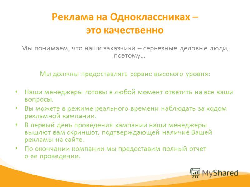 Реклама на Одноклассниках – это качественно Мы понимаем, что наши заказчики – серьезные деловые люди, поэтому… Мы должны предоставлять сервис высокого уровня: Наши менеджеры готовы в любой момент ответить на все ваши вопросы. Вы можете в режиме реаль