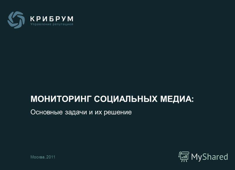 МОНИТОРИНГ СОЦИАЛЬНЫХ МЕДИА: Основные задачи и их решение Москва, 2011