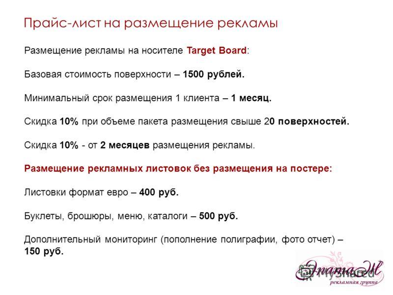 Размещение рекламы на носителе Target Board: Базовая стоимость поверхности – 1500 рублей. Минимальный срок размещения 1 клиента – 1 месяц. Скидка 10% при объеме пакета размещения свыше 20 поверхностей. Скидка 10% - от 2 месяцев размещения рекламы. Ра