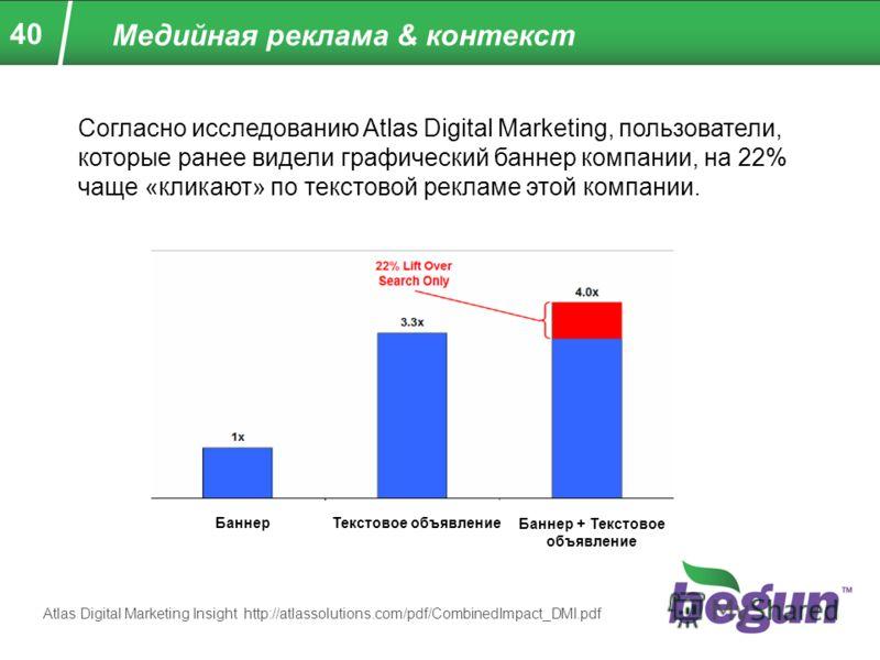 40 Медийная реклама & контекст Согласно исследованию Atlas Digital Marketing, пользователи, которые ранее видели графический баннер компании, на 22% чаще «кликают» по текстовой рекламе этой компании. БаннерТекстовое объявление Баннер + Текстовое объя