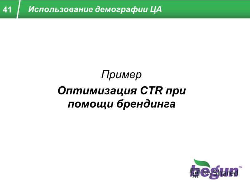 41 Пример Оптимизация CTR при помощи брендинга Использование демографии ЦА