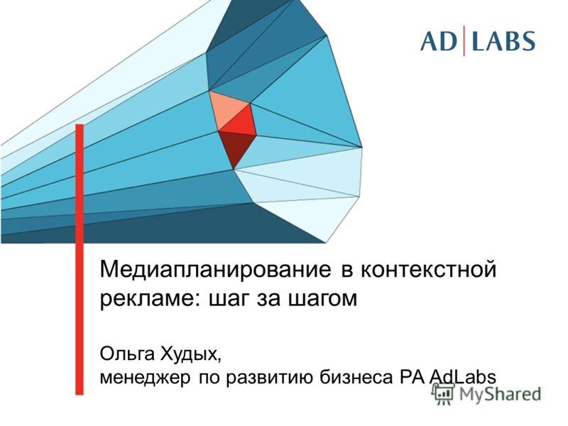 Медиапланирование в контекстной рекламе: шаг за шагом Ольга Худых, менеджер по развитию бизнеса РА AdLabs