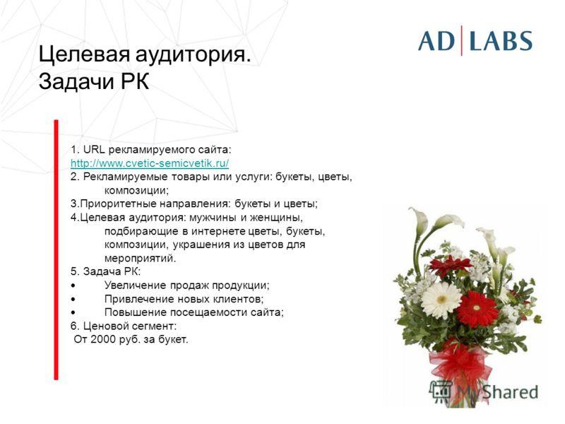 Целевая аудитория. Задачи РК 1. URL рекламируемого сайта: http://www.cvetic-semicvetik.ru/ 2. Рекламируемые товары или услуги: букеты, цветы, композиции; 3.Приоритетные направления: букеты и цветы; 4.Целевая аудитория: мужчины и женщины, подбирающие