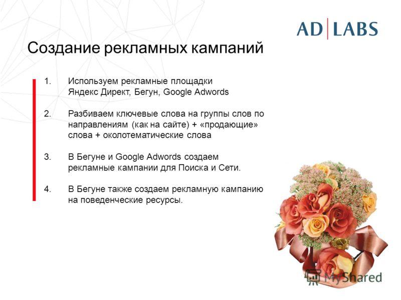 Создание рекламных кампаний 1.Используем рекламные площадки Яндекс Директ, Бегун, Google Adwords 2.Разбиваем ключевые слова на группы слов по направлениям (как на сайте) + «продающие» слова + околотематические слова 3.В Бегуне и Google Adwords создае