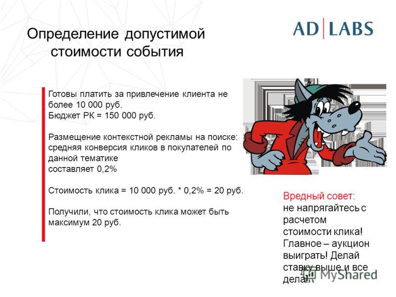 Определение допустимой стоимости события Готовы платить за привлечение клиента не более 10 000 руб. Бюджет РК = 150 000 руб. Размещение контекстной рекламы на поиске: средняя конверсия кликов в покупателей по данной тематике составляет 0,2% Стоимость