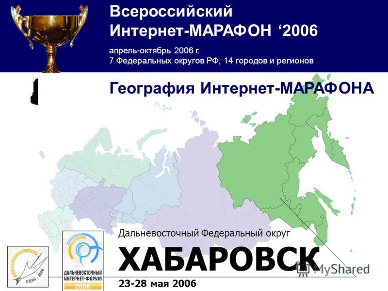 Всероссийский Интернет-МАРАФОН 2006 апрель-октябрь 2006 г. 7 Федеральных округов РФ, 14 городов и регионов Дальневосточный Федеральный округ ХАБАРОВСК 23-28 мая 2006 География Интернет-МАРАФОНА
