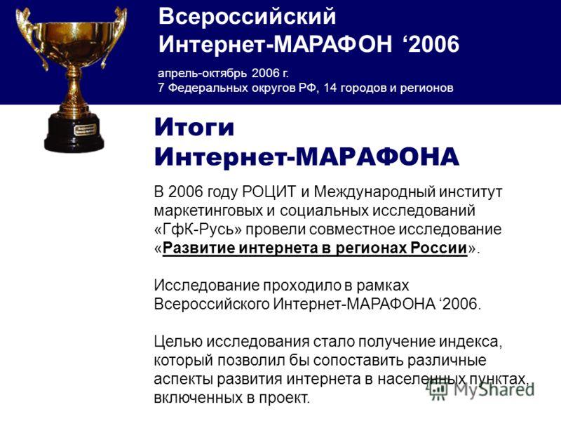 Всероссийский Интернет-МАРАФОН 2006 апрель-октябрь 2006 г. 7 Федеральных округов РФ, 14 городов и регионов В 2006 году РОЦИТ и Международный институт маркетинговых и социальных исследований «ГфК-Русь» провели совместное исследование «Развитие интерне