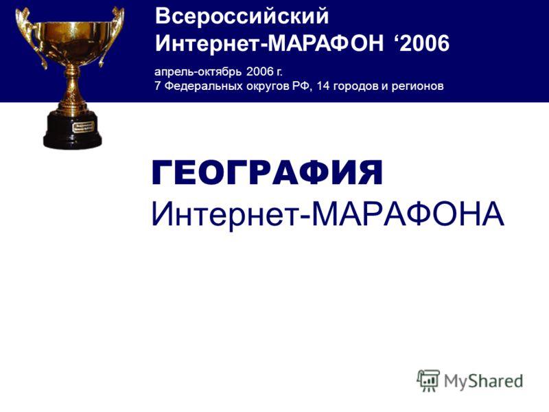 Всероссийский Интернет-МАРАФОН 2006 апрель-октябрь 2006 г. 7 Федеральных округов РФ, 14 городов и регионов ГЕОГРАФИЯ Интернет-МАРАФОНА