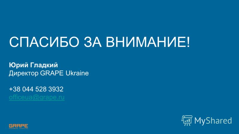 СПАСИБО ЗА ВНИМАНИЕ! Юрий Гладкий Директор GRAPE Ukraine +38 044 528 3932 officeua@grape.ru officeua@grape.ru
