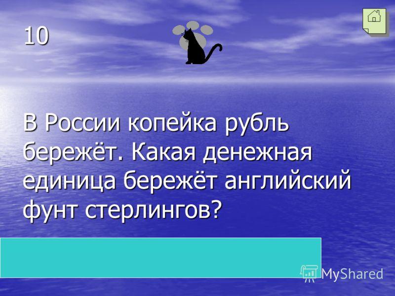 10 В России копейка рубль бережёт. Какая денежная единица бережёт английский фунт стерлингов? Пенс