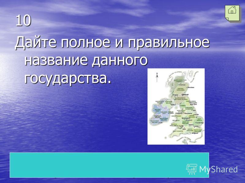 Соединенное королевство Великобритании и Северной Ирландии 10 Дайте полное и правильное название данного государства.