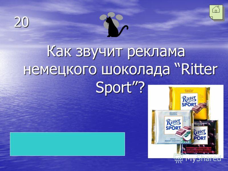 20 Как звучит реклама немецкого шоколада Ritter Sport?