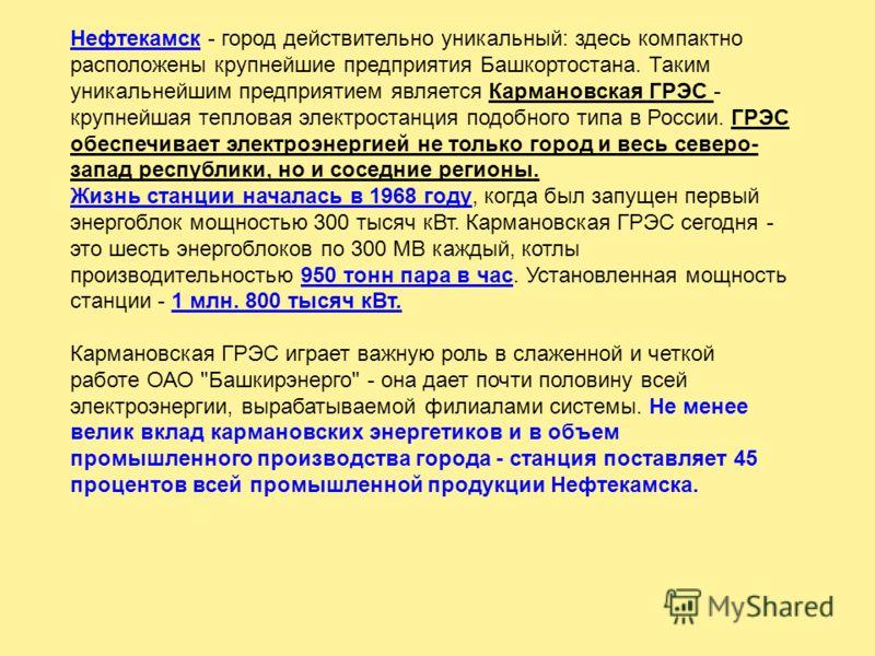 Нефтекамск - город действительно уникальный: здесь компактно расположены крупнейшие предприятия Башкортостана. Таким уникальнейшим предприятием является Кармановская ГРЭС - крупнейшая тепловая электростанция подобного типа в России. ГРЭС обеспечивает