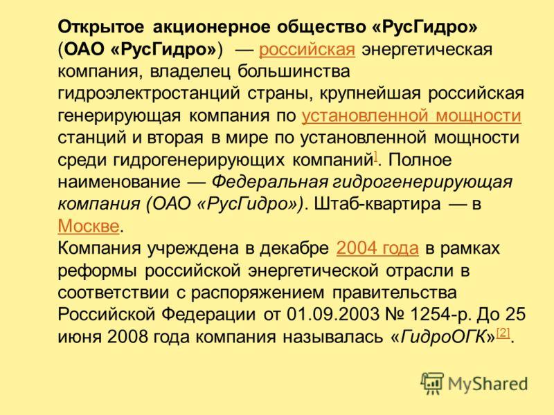 Открытое акционерное общество «РусГидро» (ОАО «РусГидро») российская энергетическая компания, владелец большинства гидроэлектростанций страны, крупнейшая российская генерирующая компания по установленной мощности станций и вторая в мире по установлен