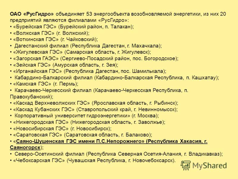 ОАО «РусГидро» объединяет 53 энергообъекта возобновляемой энергетики, из них 20 предприятий являются филиалами «РусГидро»: «Бурейская ГЭС» (Бурейский район, п. Талакан); «Волжская ГЭС» (г. Волжский); «Воткинская ГЭС» (г. Чайковский); Дагестанский фил