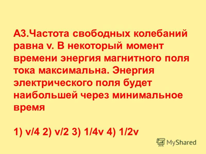 A3.Частота свободных колебаний равна v. В некоторый момент времени энергия магнитного поля тока максимальна. Энергия электрического поля будет наибольшей через минимальное время 1) v/4 2) v/2 3) 1/4v 4) 1/2v