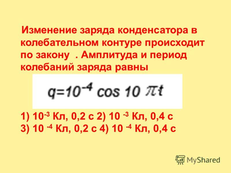 Изменение заряда конденсатора в колебательном контуре происходит по закону. Амплитуда и период колебаний заряда равны 1) 10 -3 Кл, 0,2 с 2) 10 -3 Кл, 0,4 с 3) 10 -4 Кл, 0,2 с 4) 10 -4 Кл, 0,4 с