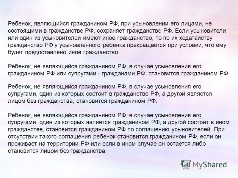 Ребенок, являющийся гражданином РФ, при усыновлении его лицами, не состоящими в гражданстве РФ, сохраняет гражданство РФ. Если усыновители или один из усыновителей имеют иное гражданство, то по их ходатайству гражданство РФ у усыновленного ребенка пр