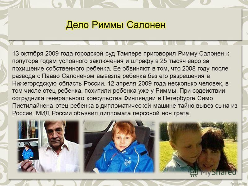 13 октября 2009 года городской суд Тампере приговорил Римму Салонен к полутора годам условного заключения и штрафу в 25 тысяч евро за похищение собственного ребенка. Ее обвиняют в том, что 2008 году после развода с Пааво Салоненом вывезла ребенка без