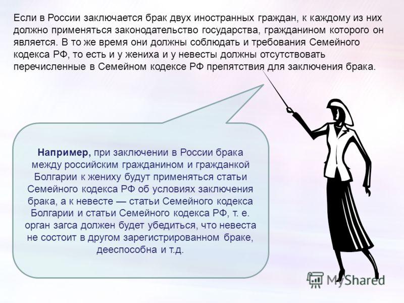 Если в России заключается брак двух иностранных граждан, к каждому из них должно применяться законодательство государства, гражданином которого он является. В то же время они должны соблюдать и требования Семейного кодекса РФ, то есть и у жениха и у