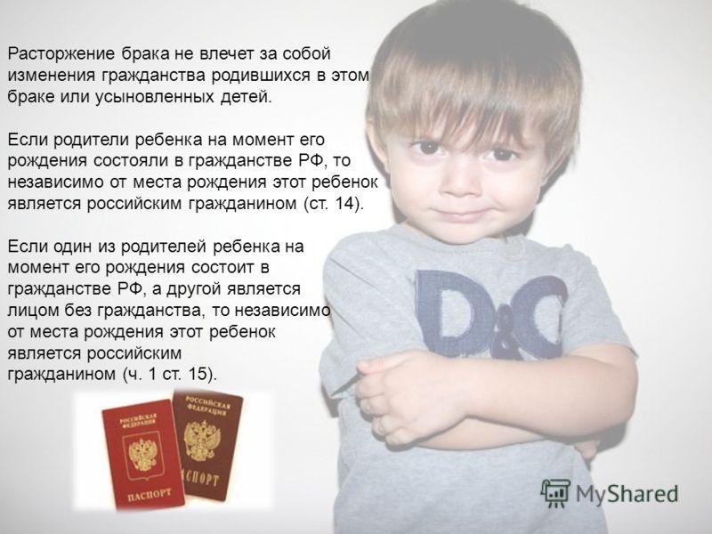 Расторжение брака не влечет за собой изменения гражданства родившихся в этом браке или усыновленных детей. Если родители ребенка на момент его рождения состояли в гражданстве РФ, то независимо от места рождения этот ребенок является российским гражда