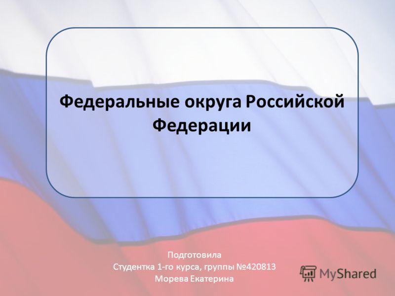 Федеральные округа Российской Федерации Подготовила Студентка 1-го курса, группы 420813 Морева Екатерина
