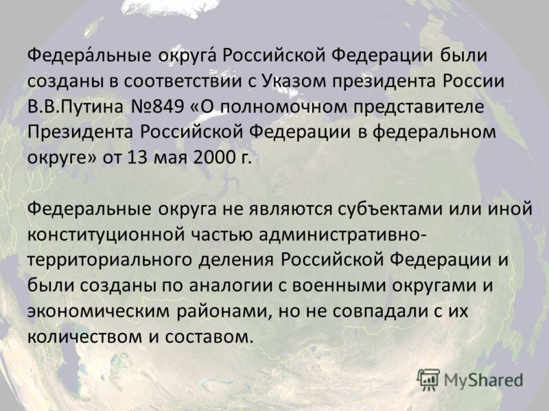Федера́льные округа́ Российской Федерации были созданы в соответствии с Указом президента России В.В.Путина 849 «О полномочном представителе Президента Российской Федерации в федеральном округе» от 13 мая 2000 г. Федеральные округа не являются субъек