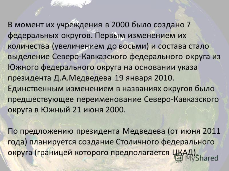 В момент их учреждения в 2000 было создано 7 федеральных округов. Первым изменением их количества (увеличением до восьми) и состава стало выделение Северо-Кавказского федерального округа из Южного федерального округа на основании указа президента Д.А