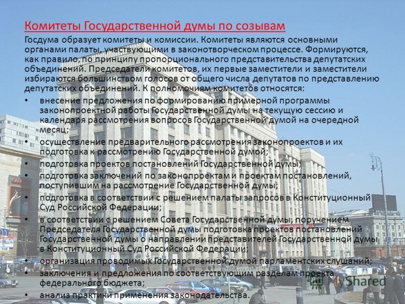 Комитеты Государственной думы по созывам Госдума образует комитеты и комиссии. Комитеты являются основными органами палаты, участвующими в законотворческом процессе. Формируются, как правило, по принципу пропорционального представительства депутатски