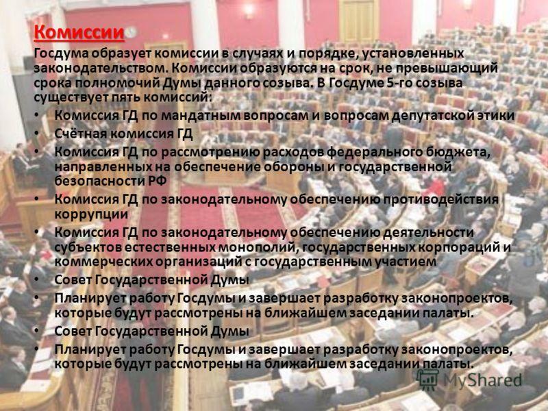 Комиссии Госдума образует комиссии в случаях и порядке, установленных законодательством. Комиссии образуются на срок, не превышающий срока полномочий Думы данного созыва. В Госдуме 5-го созыва существует пять комиссий: Комиссия ГД по мандатным вопрос