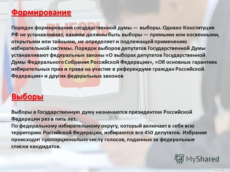 Формирование Порядок формирования государственной думы выборы. Однако Конституция РФ не устанавливает, какими должны быть выборы прямыми или косвенными, открытыми или тайными, не определяет и подлежащей применению избирательной системы. Порядок выбор