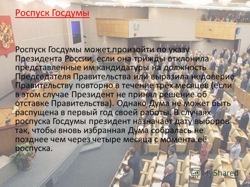 Роспуск Госдумы Роспуск Госдумы может произойти по указу Президента России, если она трижды отклонила представленные им кандидатуры на должность Председателя Правительства или выразила недоверие Правительству повторно в течение трёх месяцев (если в э