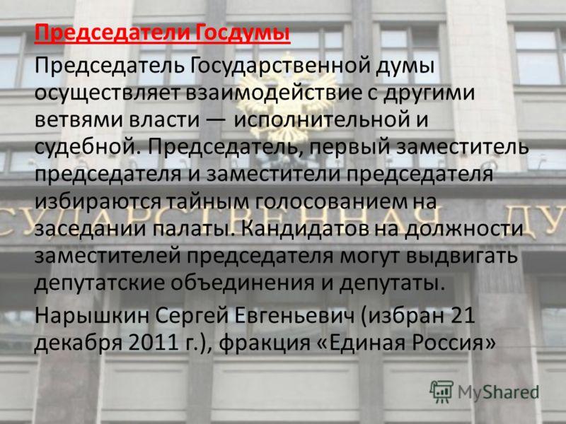 Председатели Госдумы Председатель Государственной думы осуществляет взаимодействие с другими ветвями власти исполнительной и судебной. Председатель, первый заместитель председателя и заместители председателя избираются тайным голосованием на заседани