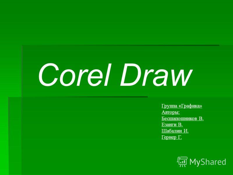 Corel Draw Группа « Графика» Авторы: Бесшапошников В. Езанги В. Шабалин И. Гернер Г.