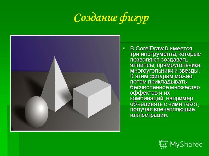 В CorelDraw 8 имеется три инструмента, которые позволяют создавать эллипсы, прямоугольники, многоугольники и звезды. К этим фигурам можно потом прикладывать бесчисленное множество эффектов и их комбинаций, например, объединять с ними текст, получая в