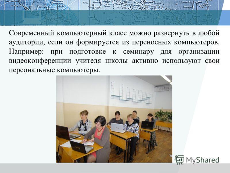 Современный компьютерный класс можно развернуть в любой аудитории, если он формируется из переносных компьютеров. Например: при подготовке к семинару для организации видеоконференции учителя школы активно используют свои персональные компьютеры.