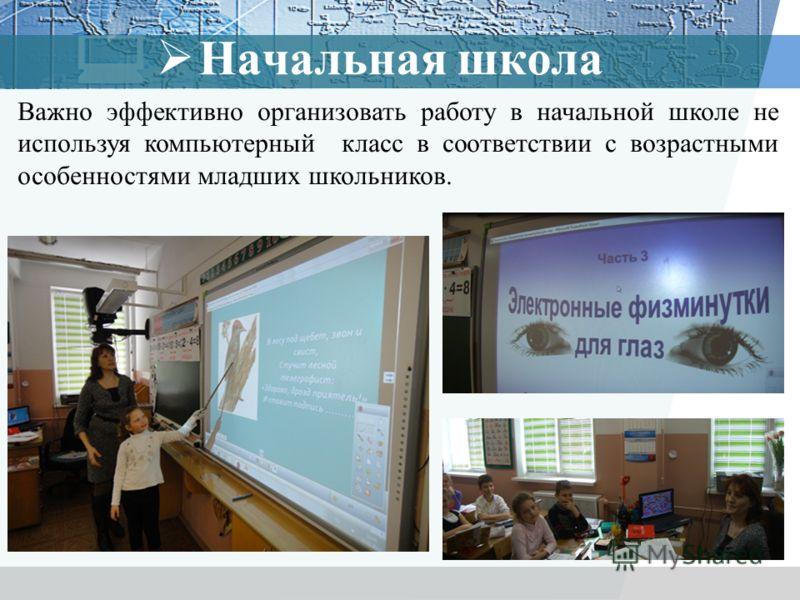 Важно эффективно организовать работу в начальной школе не используя компьютерный класс в соответствии с возрастными особенностями младших школьников. Начальная школа