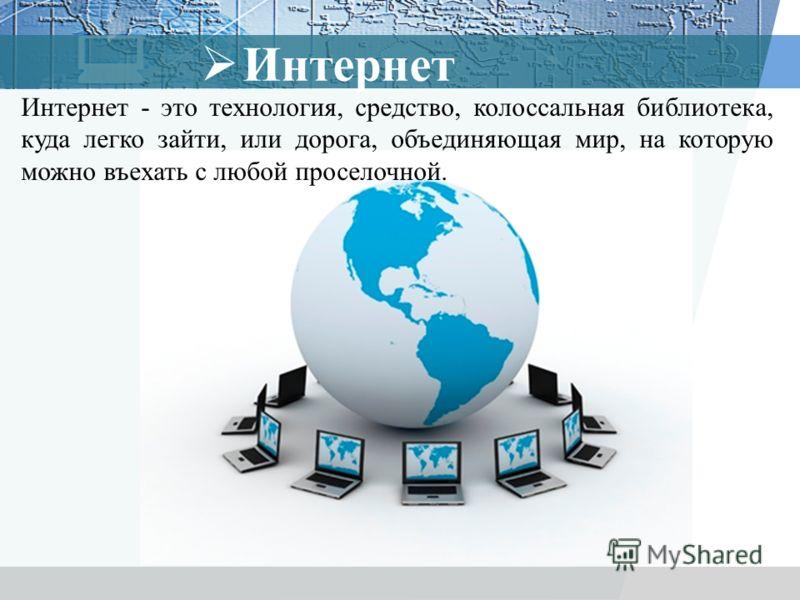 Интернет Интернет - это технология, средство, колоссальная библиотека, куда легко зайти, или дорога, объединяющая мир, на которую можно въехать с любой проселочной.